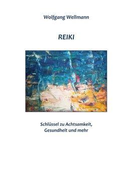 Reiki – Schlüssel zu Achtsamkeit, Gesundheit und mehr von Wellmann,  Wolfgang