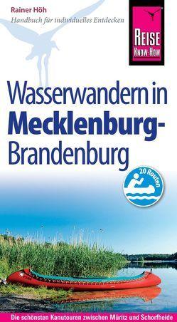 Reise Know-How Mecklenburg / Brandenburg: Wasserwandern Die 20 schönsten Kanutouren zwischen Müritz und Schorfheide von Höh,  Rainer