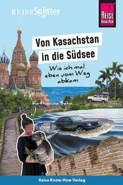 Reise Know-How ReiseSplitter: Von Kasachstan in die Südsee – Wie ich mal eben vom Weg abkam von Bahn,  Katharina