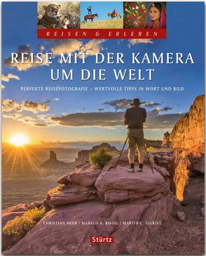 Reise mit der Kamera um die Welt – Perfekte Reisefotografie – Reisen & Erleben von Bissig,  Markus A., Heeb,  Christian, Sigrist,  Martin