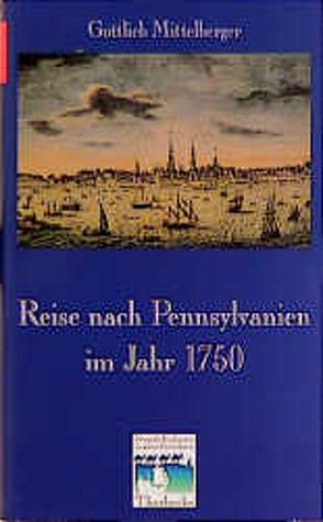 Reise nach Pennsylvanien im Jahr 1750 und Rückreise nach Deutschland im Jahr 1754 von Charnitzky,  Jürgen, Mittelberger,  Gottlieb