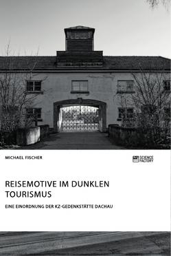 Reisemotive im Dunklen Tourismus. Eine Einordnung der KZ-Gedenkstätte Dachau von Fischer,  Michael