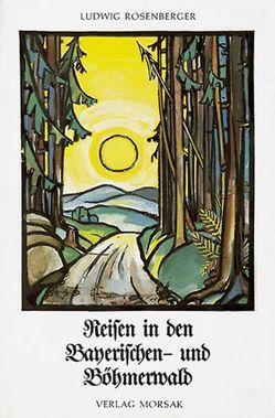 Reisen in den Bayerischen- und Böhmerwald von Rosenberger,  Ludwig