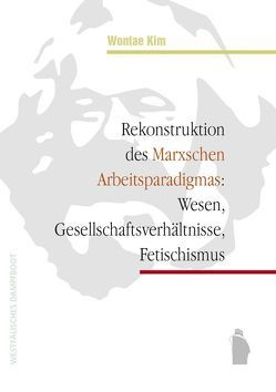 Rekonstruktion des Marxschen Arbeitsparadigmas: Wesen, Gesellschaftsverhältnisse, Fetischismus von Kim,  Wontae