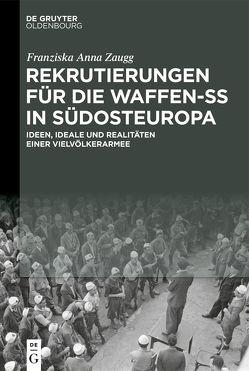 Rekrutierungen für die Waffen-SS in Südosteuropa von Zaugg,  Franziska Ann