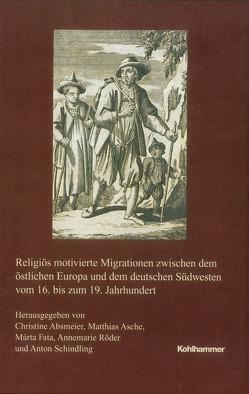 Religiös motivierte Migrationen zwischen dem östlichen Europa und dem deutschen Südwesten vom 16. bis zum 19. Jahrhundert von Absmeier,  Christine, Fata,  Márta, Röder,  Annemarie
