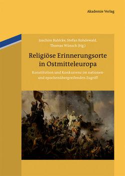 Religiöse Erinnerungsorte in Ostmitteleuropa von Bahlcke,  Joachim, Rohdewald,  Stefan, Wünsch,  Thomas