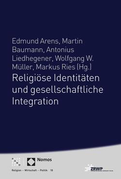 Religiöse Identitäten und gesellschaftliche Integration von Arens,  Edmund, Baumann,  Martin, Liedhegener,  Antonius, Müller,  Wolfgang W., Ries,  Markus