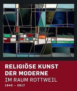 Religiöse Kunst der Moderne im Raum Rottweil 1945-2017 von Kessler,  Michael, Pohler,  Rainer, Rüth,  Bernhard, Zoller,  Andreas