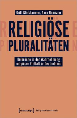 Religiöse Pluralitäten – Umbrüche in der Wahrnehmung religiöser Vielfalt in Deutschland von Klinkhammer,  Gritt, Neumaier,  Anna