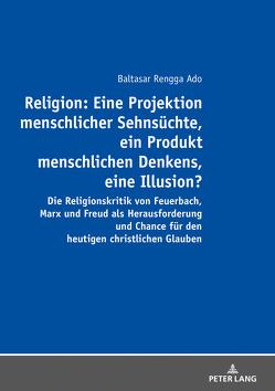 Religion: Eine Projektion menschlicher Sehnsüchte, ein Produkt menschlichen Denkens, eine Illusion? von Rengga Ado,  Balthasar