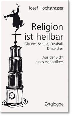 Religion ist heilbar von Hochstrasser,  Josef