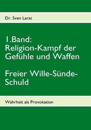 Religion-Kampf der Gefühle und Waffen, Freier Wille-Sünde-Schuld – 1. Band von Larat,  Sven