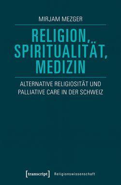 Religion, Spiritualität, Medizin von Mezger,  Mirjam