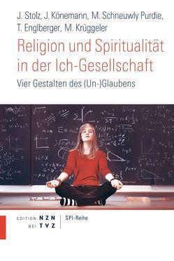 Religion und Spiritualität in der Ich-Gesellschaft von Englberger,  Thomas, Könemann,  Judith, Krüggeler,  Michael, Schneuwly Purdie,  Mallory, Stolz,  Jörg