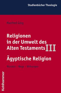 Religionen in der Umwelt des Alten Testaments III: Ägyptische Religion von Görg,  Manfred, Zenger,  Erich