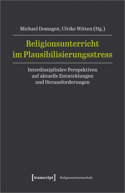 Religionsunterricht im Plausibilisierungsstress von Domsgen,  Michael, Witten,  Ulrike