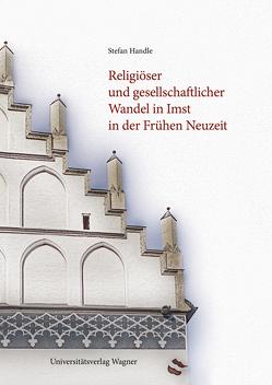 Religiöser und gesellschaftlicher Wandel in Imst in der Frühen Neuzeit von Handle,  Stefan