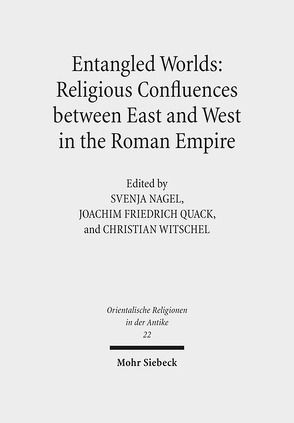 Entangled Worlds: Religious Confluences between East and West in the Roman Empire von Nagel,  Svenja, Quack,  Joachim Friedrich, Witschel,  Christian