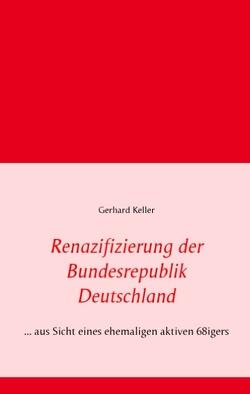 Renazifizierung der Bundesrepublik Deutschland von Keller,  Gerhard