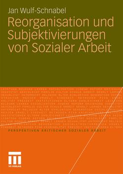 Reorganisation und Subjektivierungen von Sozialer Arbeit von Wulf-Schnabel,  Jan