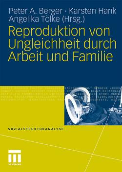 Reproduktion von Ungleichheit durch Arbeit und Familie von Berger,  Peter A., Hank,  Karsten, Tölke,  Angelika