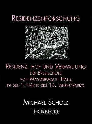 Residenz, Hof und Verwaltung der Erzbischöfe von Magdeburg in Halle in der ersten Hälfte des 16. Jahrhunderts von Scholz,  Michael