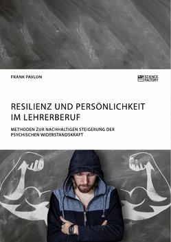 Resilienz und Persönlichkeit im Lehrerberuf. Methoden zur nachhaltigen Steigerung der psychischen Widerstandskraft von Pavlon,  Frank