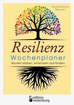 Resilienz Wochenplaner – Wurzeln stärken, entwickeln und fördern von Brauner,  Sonja Katrina