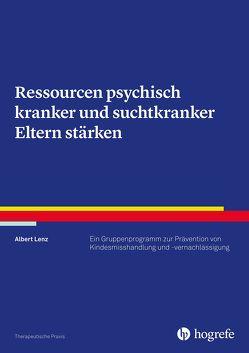 Ressourcen psychisch kranker und suchtkranker Eltern stärken von Lenz,  Albert
