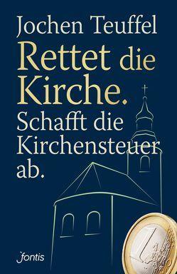 Rettet die Kirche. Schafft die Kirchensteuer ab. von Teuffel,  Jochen