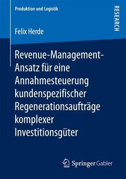 Revenue-Management-Ansatz für eine Annahmesteuerung kundenspezifischer Regenerationsaufträge komplexer Investitionsgüter von Herde,  Felix