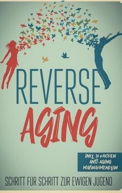 Reverse Aging – Schritt für Schritt zur ewigen Jugend: inkl. 10 Wochen Anti-Aging Maßnahmenplan von Blumenberg,  Lea