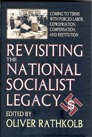 Revisiting the National Socialist Legacy: Coming to Terms with Forced Labor, Expropriation, Compensation, and Restitution von Rathkolb,  Oliver