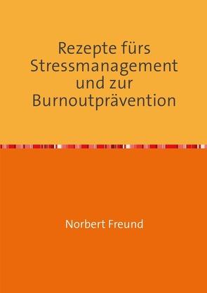 Rezepte fürs Stressmanagement und zur Burnoutprävention von Freund,  Norbert