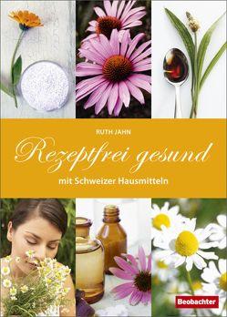 Rezeptfrei gesund mit Schweizer Hausmitteln von Jahn,  Ruth