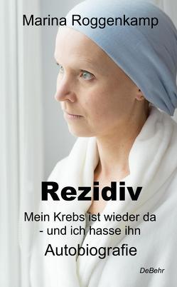 Rezidiv – Mein Krebs ist wieder da – und ich hasse ihn! – Autobiografie von Roggenkamp,  Marina