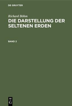 Richard Böhm: Die Darstellung der seltenen Erden / Richard Böhm: Die Darstellung der seltenen Erden. Band 2 von Böhm,  Richard