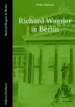 Richard Wagner in Berlin von Eichhorn,  Ulrike