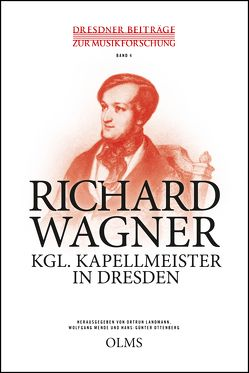 Richard Wagner – Kgl. Kapellmeister in Dresden von Landmann,  Ortrun, Mende,  Wolfgang, Ottenberg,  Hans-Günter