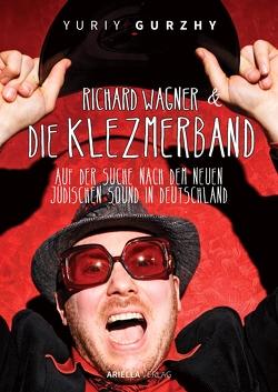 Richard Wagner und die Klezmerband. Der neue jüdische Sound in Deutschland von Gurzhy,  Yuriy