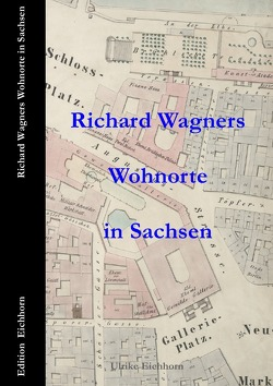 Richard Wagners  Wohnorte in Sachsen   1813 – 1849 von Eichhorn,  Ulrike