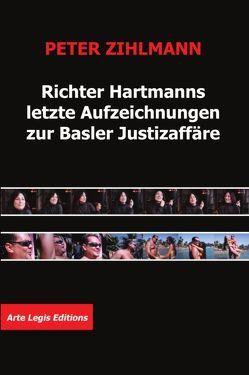 Richter Hartmanns letzte Aufzeichnungen zur Basler Justizaffäre von Zihlmann,  Peter