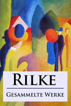 Rilke – Gesammelte Werke von Rilke,  Rainer Maria
