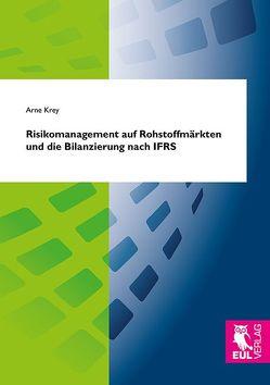 Risikomanagement auf Rohstoffmärkten und die Bilanzierung nach IFRS von Krey,  Arne
