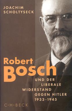 Robert Bosch und der liberale Widerstand gegen Hitler 1933 bis 1945 von Scholtyseck,  Joachim