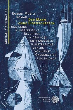 Robert Musils Roman 'Der Mann ohne Eigenschaften' und seine künstlerische Rezeption in dem 1951 entstandenen Illustrationszyklus von Ernst Gassenmeier (1913-1952) von Fath,  Manfred, Gassenmeier,  Michael, Huber,  Alfred