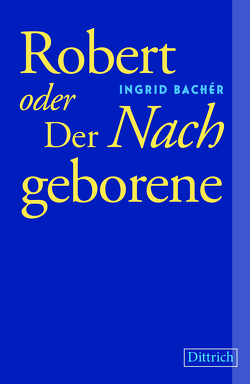 Robert oder Der Nachgeborene von Bachér,  Ingrid