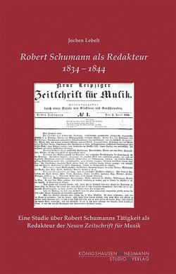 Robert Schumann als Redakteur 1834–1844 von Lebelt,  Jochen