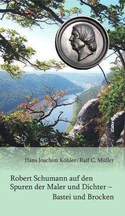 Robert Schumann auf den Spuren der Maler und Dichter – Bastei und Brocken von Köhler,  Hans Joachim, Müller,  Ralf C
